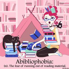 Abibliophobia: the fear of running out of reading material.