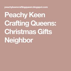 Peachy Keen Crafting Queens: Christmas Gifts Neighbor