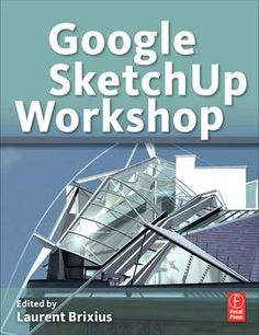 Google sketchup workshop  Modeling, Visualizing, and Illustrating