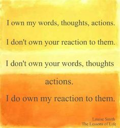 You cannot change what another person says, does, or thinks. You can only change your reaction to it. Give yourself permission to walk in a different direction from those who are angry, resentful, bitter and mean. ♥ Louise Smith