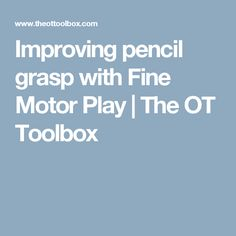Improving pencil grasp with Fine Motor Play | The OT Toolbox