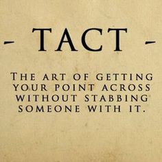 -Tact- The art of getting your point across without stabbing someone with it.