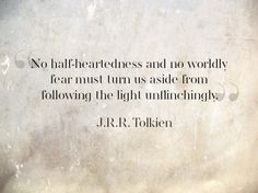 """No half-heartedness and no worldly fear must turn us aside form following the light unflinchingly."" J.R.R. Tolkien"