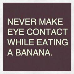 Haha, ladies don't eat bananas and make eye contact...it sends the wrong message. Lol