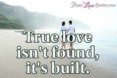 True love isn't found,it's built. #purelovequotes