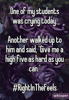 "One of my students was crying today.  Another walked up to him and said, ""Give me a high five as hard as you can.""  #RightInTheFeels"