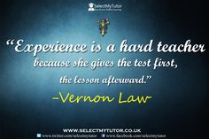 """""""Experience is a hard teacher because she gives the test first, the lesson afterward."""" Vernon Law #tutor #tutoring http://www.selectmytutor.co.uk"""