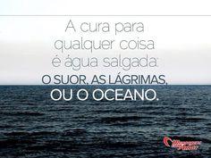 A cura para qualquer coisa é água salgada: o suor, as lágrimas ou o oceano.  #lagrimas #dor #sentimentos: