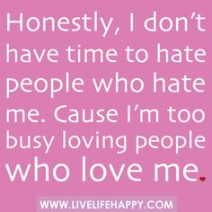 Honestly, I don't have time to hate people who hate me. Cause I'm too busy loving people who love me. by deeplifequotes, via Flickr
