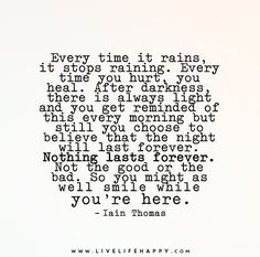 Every time it rains, it stops raining. Every time you hurt, you heal. After darkness, there is always light and you get reminded of this every morning but still you choose to believe that the night will last forever. Nothing lasts forever. Not the good or the bad. So you might as well smile while you're here.