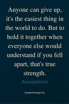 Anyone can give up its easiest thing in the world to do. But to hold it together when everyone else would understand if you tell apart,that's true strength.
