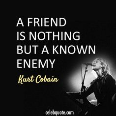 Kurt Cobain Quote (About friend enemy)