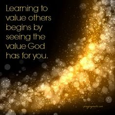 Learning to value others begins by seeing the value God has for you. You are greatly loved.