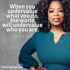 When you undervalue what you do, the world will undervalue who you are. ~Oprah Winfrey http://blog.sleepingangel.com/?p=2266