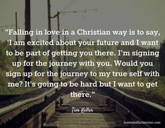 """Falling in love in a Christian way is to say, 'I am excited about your future and I want to be part of getting you there. I'm signing up for the journey with you. Would you sign up for the journey to my true self with me? It's going to be hard but I want to get there."" / Tim Keller / homeandfarmsense.com"