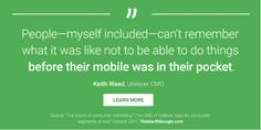 People - myself included - can't remember what it was like not to be able to do things BEFORE THEIR MOBILE WAS IN THEIR POCKET. Keith Ward, Unilever CMO