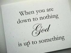 When you are down to nothing,God is up to something.
