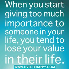 When you start giving too much importance to someone in your life, you tend to lose your value in their life.