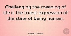 "Viktor E. Frankl Quote: ""Challenging the meaning of life is the truest expression of the state of being… #Motivational #quotes #quotetab"