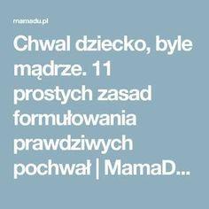 Chwal dziecko, byle mądrze. 11 prostych zasad formułowania prawdziwych pochwał | MamaDu.pl Good Advice, Kids And Parenting, Montessori, Teacher, Education, Health, Teaching Ideas, Den, Asperger
