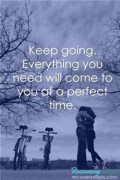 Motivational Quotes:Keep going. Everything you need will come to you at a perfect time.   Follow: https://www.pinterest.com/RecoverySteps/