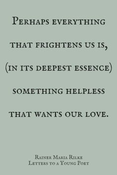 """Perhaps everything that frightens us is, (in it's deepest essence) something helpless that wants our love. Rainer Maria Rilke, """"Letters to a Young Poet"""""""