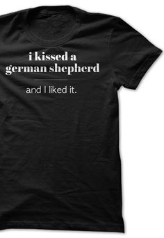 I Kissed a German Shepherd and I liked it