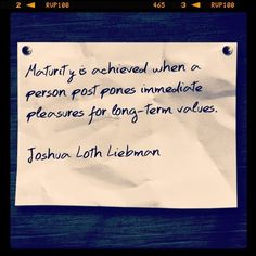 """Maturity is achieved when a person postpones immediate pleasures for long-term values.""    Joshua Loth Liebman    #quotes #qotd #qod #values"