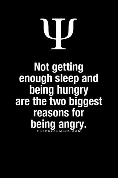 Not getting enough sleep and being hungry are the two biggest reasons for being angry.