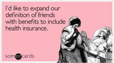 Id like to expand our definition of friends with benefits to include health insurance.