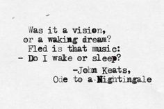 "Was it a vision, or a waking dream? Fled is that music: - Do I wake or sleep? (lines - ""Ode to a Nightingale"" is a poem by John Keats written in May 1819 in either the garden of the Spaniards Inn, Hampstead, London John Keats Quotes, Poem Quotes, Words Quotes, Wise Words, Sayings, Pretty Words, Beautiful Words, Literary Quotes, Word Porn"
