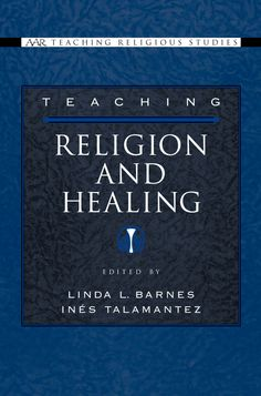 Teaching Religion and Healing ~ Linda Barnes (ed.) ~ Oxford University Press ~ 2006