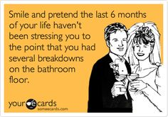 Funny Wedding Ecard: Smile and pretend the last 6 months of your life haven't been stressing you to the point that you had several breakdowns on the bathroom floor.