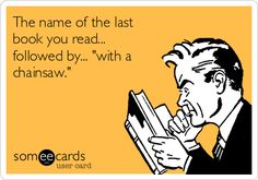 """The name of the last book you read... followed by... """"with a chainsaw."""" 