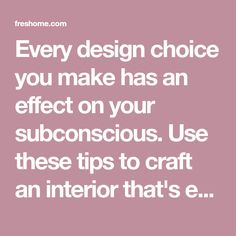 Every design choice you make has an effect on your subconscious. Use these tips to craft an interior that's equally pleasing to your body and mind.