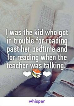I was the kid who got in trouble for reading past her bedtime and for reading when the teacher was talking. ❤❤