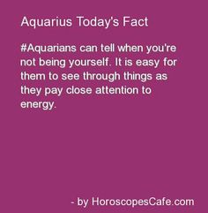 I take astrology with a grain of salt but this Aquarius quote is true.  I don't really know about energy but I love to observe people, try to figure em' out, I've been doing so for years without realizing it. People who love to put on airs, not only should stay away from Aquarius but, should avoid all quiet people. They observe behavior too:)