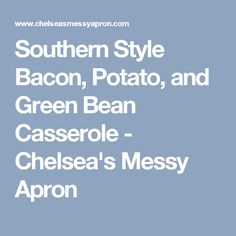 Southern Style Bacon, Potato, and Green Bean Casserole - Chelsea's Messy Apron