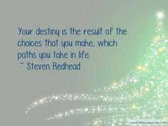 Your destiny is the result of the choices that you make, which paths you take in life. ~ Steven Redhead ~ #SimplyAGame