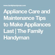 Appliance Care and Maintenance Tips to Make Appliances Last | The Family Handyman