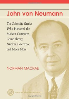 John Von Neumann: The Scientific Genius Who Pioneered the Modern Computer, Game Theory, Nuclear Deterrence, and Much More: Norman MacRae