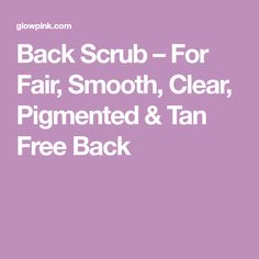 Back Scrub – For Fair, Smooth, Clear, Pigmented & Tan Free Back