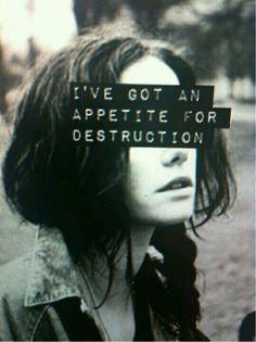 I've got an appetite for destruction