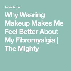 Why Wearing Makeup Makes Me Feel Better About My Fibromyalgia | The Mighty