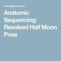 Anatomic Sequencing: Revolved Half Moon Pose