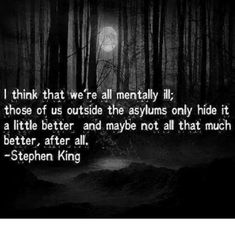 I think that we're all mentally ill. Those of us outside the asylums only hide it a little better - and maybe not all that much better after all-Stephen King via QuotesPorn on September 18 2019 at Creepy Quotes, Random Quotes, Horror Quotes, Stephen King Quotes, Steven King, Johny Depp, King Book, Dark Quotes, Gothic Quotes