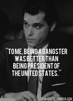 """For as long as I could remember, I always wanted to be a gangster.."" Says Henry Hill in the great Goodfellas."