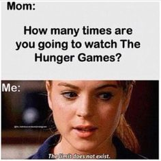 This image suggests the fact that fans can never get enough of the Hunger Games. In this image the mom is aware of how many times her child has watched the Hunger Games. The series becomes an obsession for the fan that other people know about too.