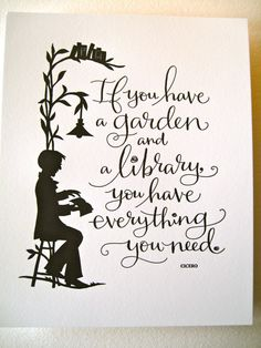If you have a garden and a library, you have everything you need. Cicero  Art by tagteamtompkins
