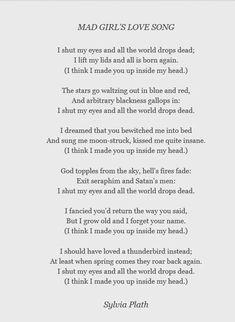 """Mad Girl's Love Song - A poem by Sylvia Plath. """"I shut my eyes and all the world drops dead; I lift my lids and all is born again. (I think I made you up ins. Pretty Words, Beautiful Words, Cool Words, Beautiful Poetry, Poem Quotes, Words Quotes, Sayings, True Words, Sylvia Plath Poems"""